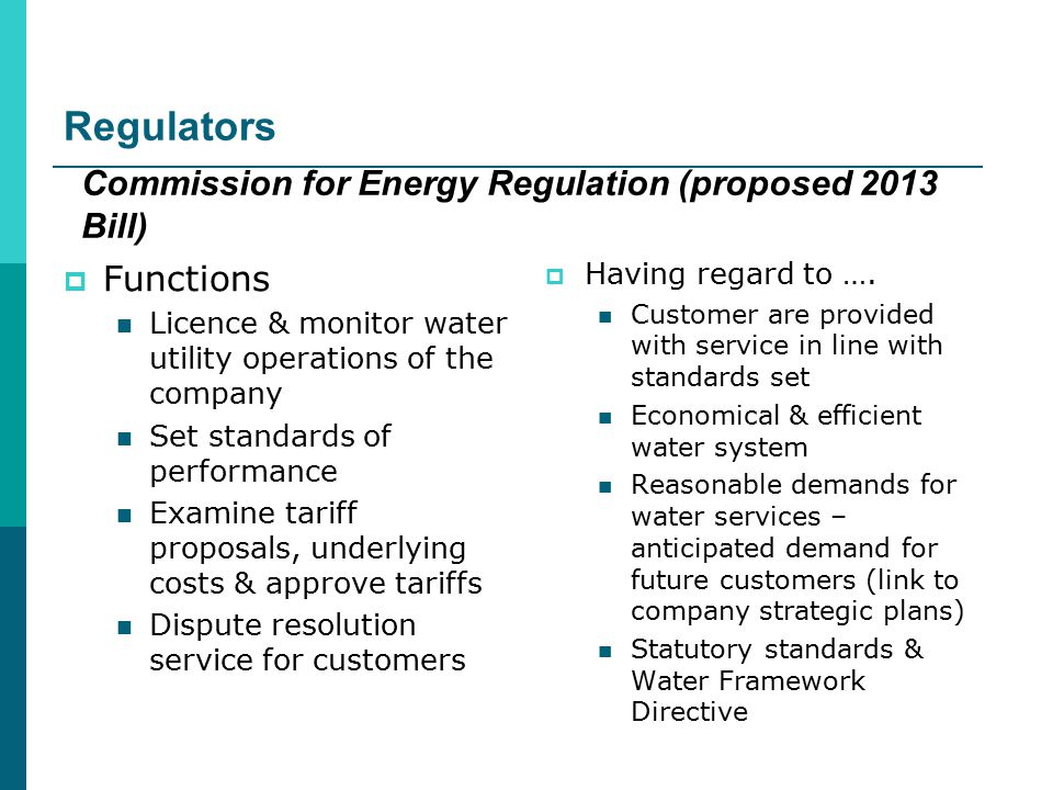 Regulators  Functions Licence & monitor water utility operations of the company Set standards of performance Examine tariff proposals, underlying costs & approve tariffs Dispute resolution service for customers Commission for Energy Regulation (proposed 2013 Bill)  Having regard to ….