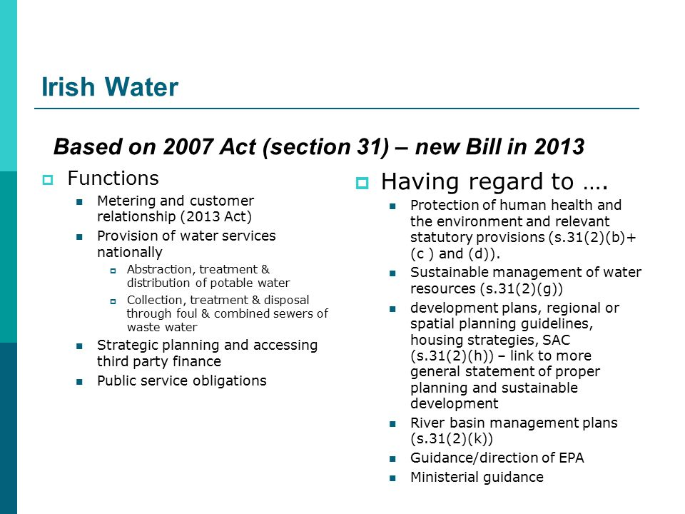 Irish Water  Functions Metering and customer relationship (2013 Act) Provision of water services nationally  Abstraction, treatment & distribution of potable water  Collection, treatment & disposal through foul & combined sewers of waste water Strategic planning and accessing third party finance Public service obligations  Having regard to ….