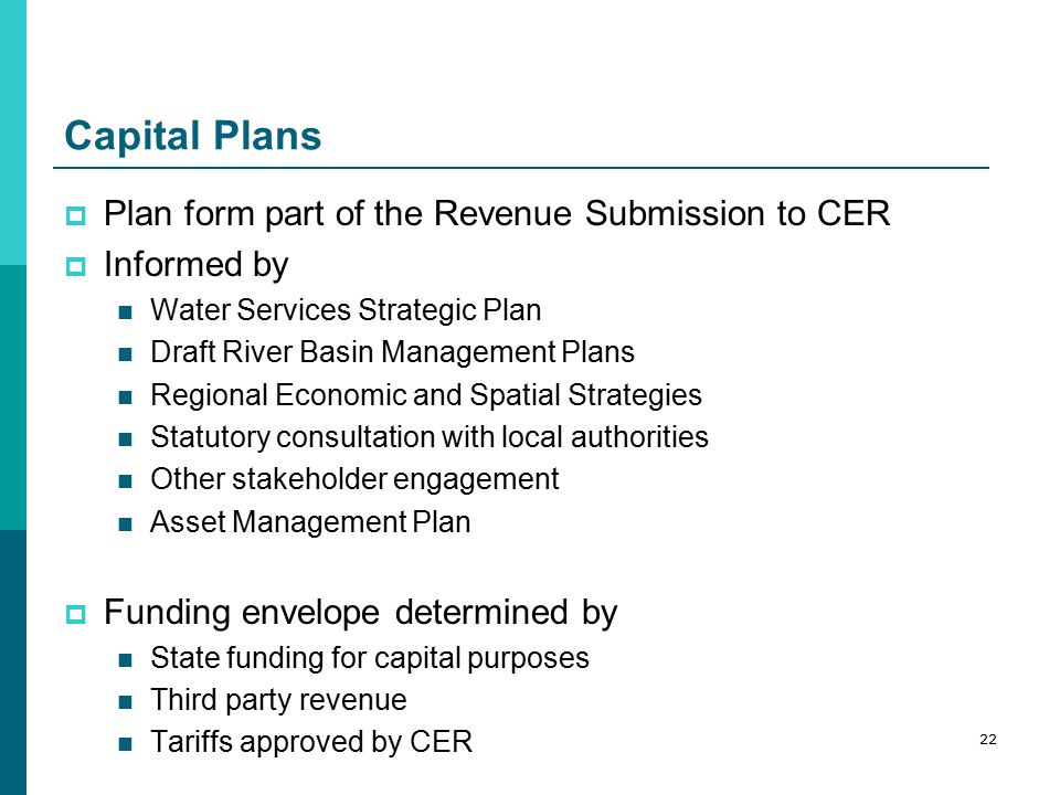 Capital Plans  Plan form part of the Revenue Submission to CER  Informed by Water Services Strategic Plan Draft River Basin Management Plans Regional Economic and Spatial Strategies Statutory consultation with local authorities Other stakeholder engagement Asset Management Plan  Funding envelope determined by State funding for capital purposes Third party revenue Tariffs approved by CER 22