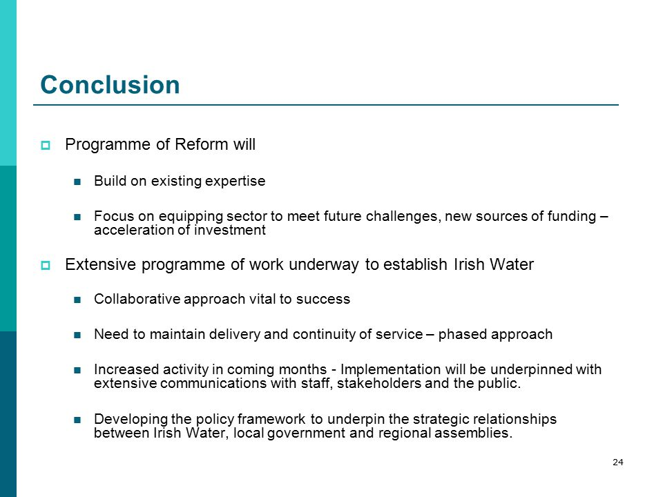 Conclusion  Programme of Reform will Build on existing expertise Focus on equipping sector to meet future challenges, new sources of funding – acceleration of investment  Extensive programme of work underway to establish Irish Water Collaborative approach vital to success Need to maintain delivery and continuity of service – phased approach Increased activity in coming months - Implementation will be underpinned with extensive communications with staff, stakeholders and the public.
