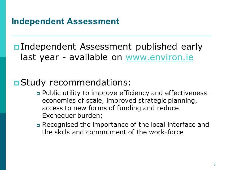 Independent Assessment  Independent Assessment published early last year - available on www.environ.iewww.environ.ie  Study recommendations:  Public utility to improve efficiency and effectiveness - economies of scale, improved strategic planning, access to new forms of funding and reduce Exchequer burden;  Recognised the importance of the local interface and the skills and commitment of the work-force 5