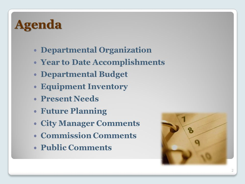 Agenda Departmental Organization Year to Date Accomplishments Departmental Budget Equipment Inventory Present Needs Future Planning City Manager Comments Commission Comments Public Comments 2
