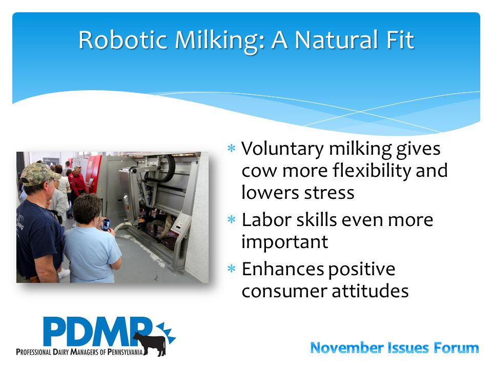 Robotic Milking: A Natural Fit  Voluntary milking gives cow more flexibility and lowers stress  Labor skills even more important  Enhances positive