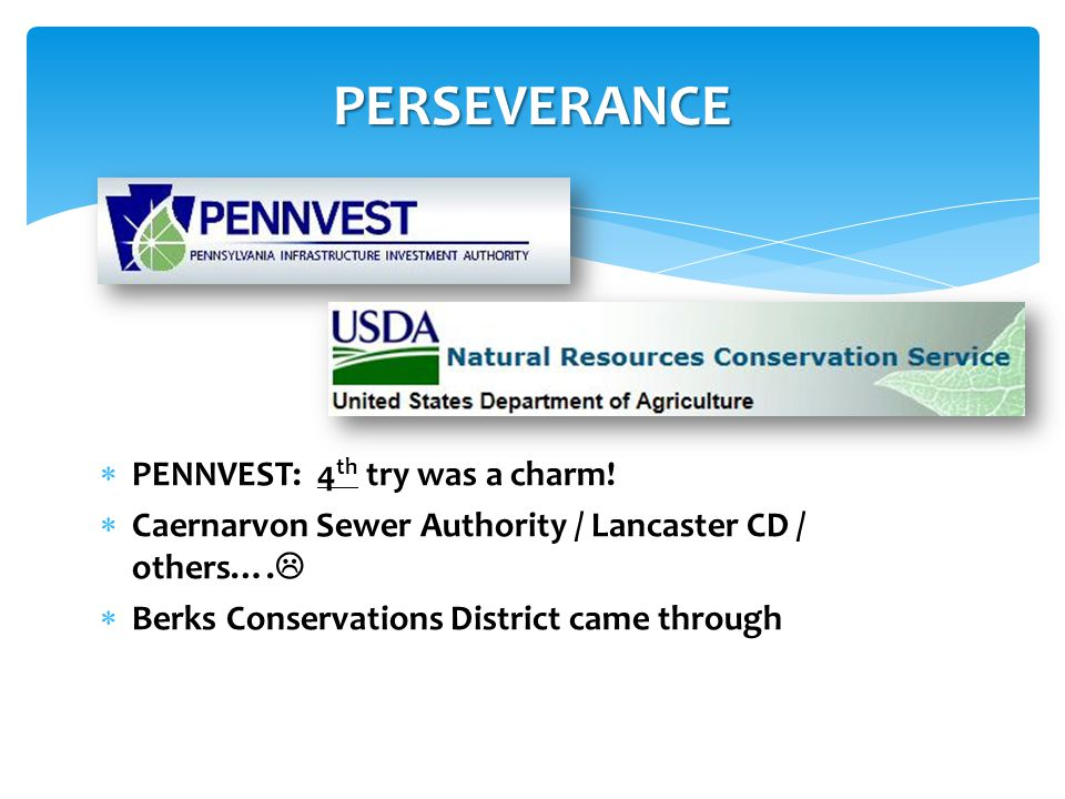 PERSEVERANCE  PENNVEST: 4 th try was a charm!  Caernarvon Sewer Authority / Lancaster CD / others….   Berks Conservations District came through