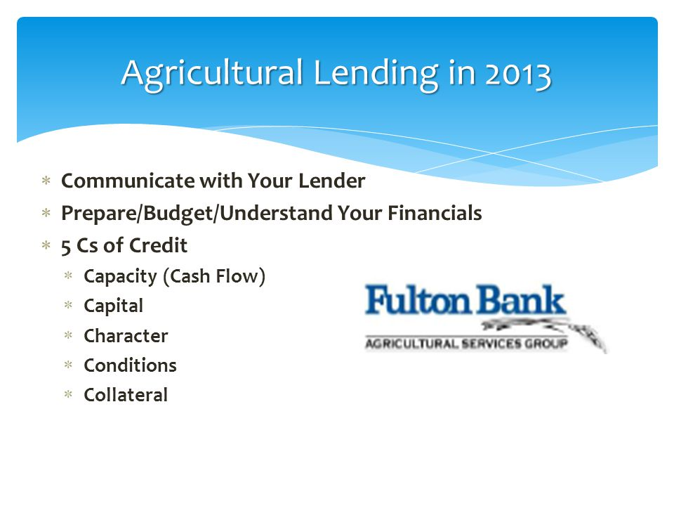 Agricultural Lending in 2013  Communicate with Your Lender  Prepare/Budget/Understand Your Financials  5 Cs of Credit  Capacity (Cash Flow)  Capi