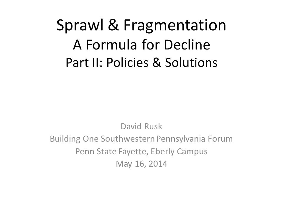 Sprawl & Fragmentation A Formula for Decline Part II: Policies & Solutions David Rusk Building One Southwestern Pennsylvania Forum Penn State Fayette, Eberly Campus May 16, 2014