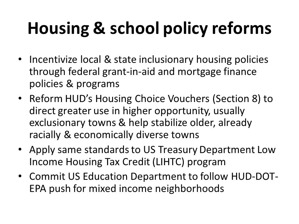 Housing & school policy reforms Incentivize local & state inclusionary housing policies through federal grant-in-aid and mortgage finance policies & programs Reform HUD's Housing Choice Vouchers (Section 8) to direct greater use in higher opportunity, usually exclusionary towns & help stabilize older, already racially & economically diverse towns Apply same standards to US Treasury Department Low Income Housing Tax Credit (LIHTC) program Commit US Education Department to follow HUD-DOT- EPA push for mixed income neighborhoods