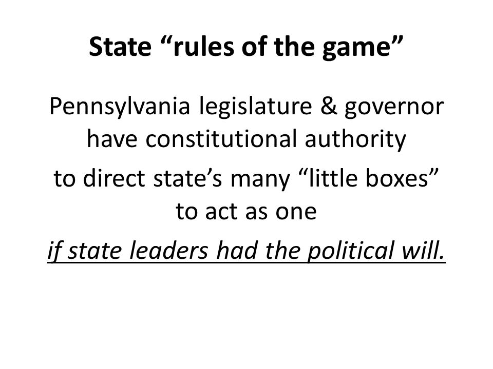 State rules of the game Pennsylvania legislature & governor have constitutional authority to direct state's many little boxes to act as one if state leaders had the political will.
