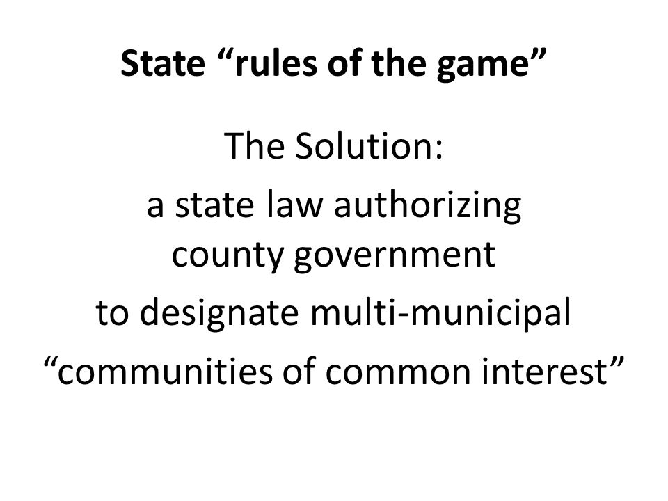 State rules of the game The Solution: a state law authorizing county government to designate multi-municipal communities of common interest