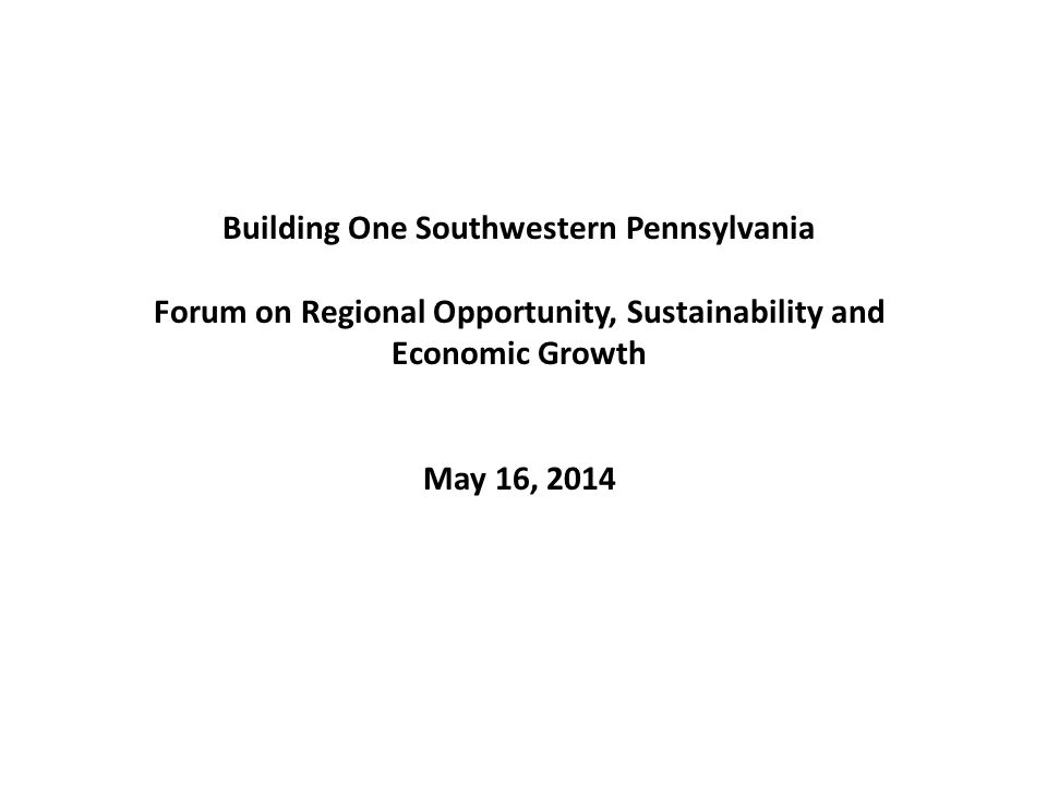 Building One Southwestern Pennsylvania Forum on Regional Opportunity, Sustainability and Economic Growth May 16, 2014
