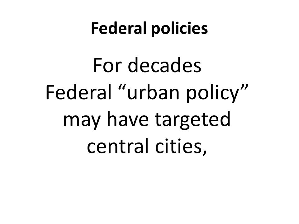 Federal policies For decades Federal urban policy may have targeted central cities,