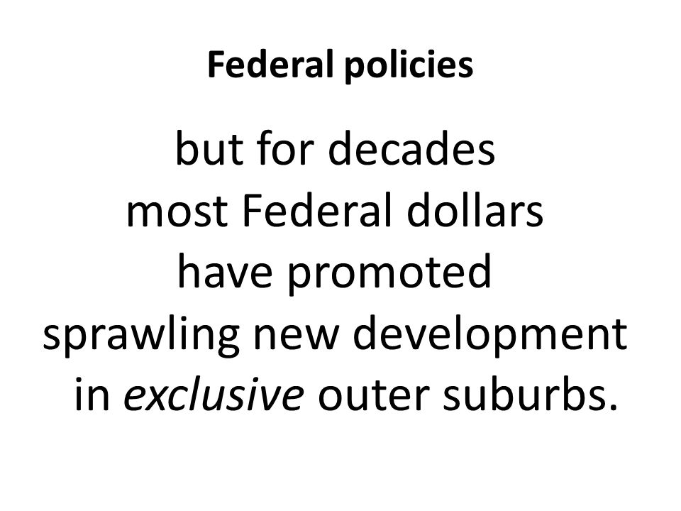 Federal policies but for decades most Federal dollars have promoted sprawling new development in exclusive outer suburbs.