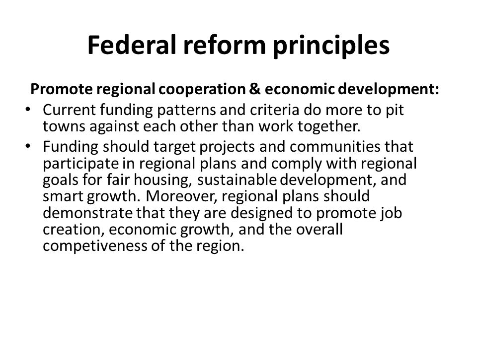 Federal reform principles Promote regional cooperation & economic development: Current funding patterns and criteria do more to pit towns against each other than work together.