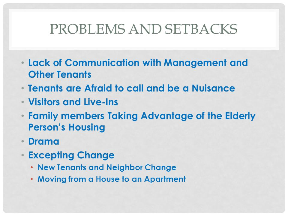PROBLEMS AND SETBACKS Lack of Communication with Management and Other Tenants Tenants are Afraid to call and be a Nuisance Visitors and Live-Ins Family members Taking Advantage of the Elderly Person's Housing Drama Excepting Change New Tenants and Neighbor Change Moving from a House to an Apartment