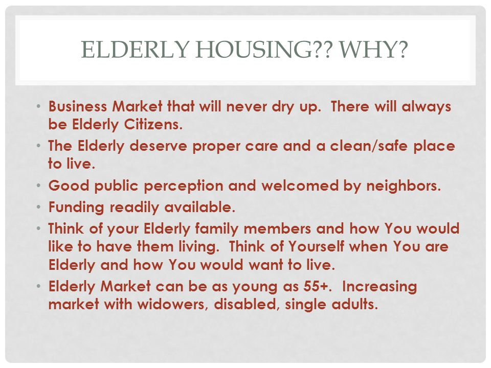 ELDERLY HOUSING?? WHY? Business Market that will never dry up. There will always be Elderly Citizens. The Elderly deserve proper care and a clean/safe