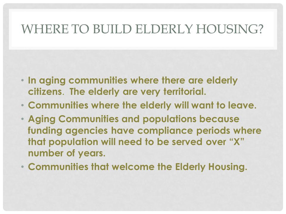WHERE TO BUILD ELDERLY HOUSING? In aging communities where there are elderly citizens. The elderly are very territorial. Communities where the elderly