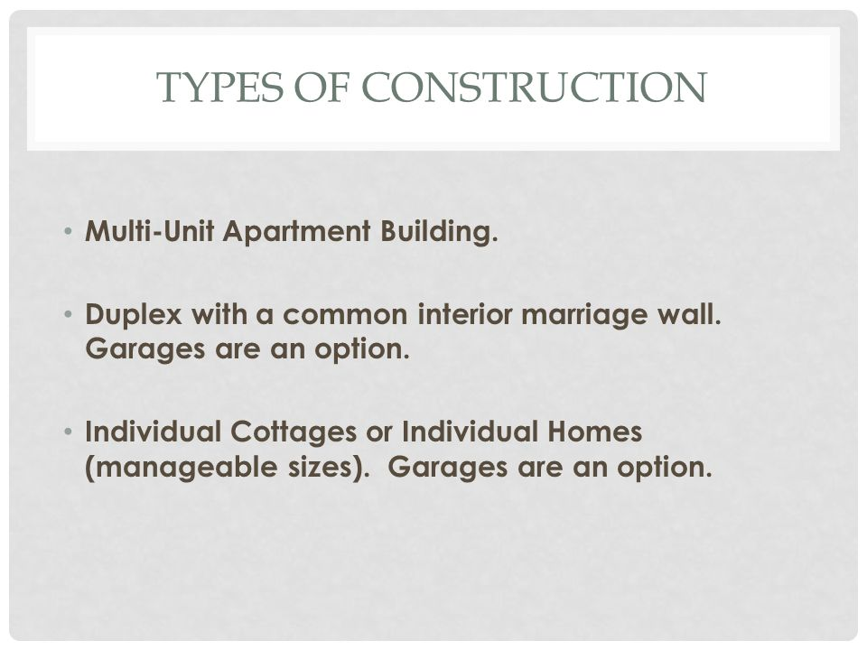 TYPES OF CONSTRUCTION Multi-Unit Apartment Building. Duplex with a common interior marriage wall. Garages are an option. Individual Cottages or Indivi