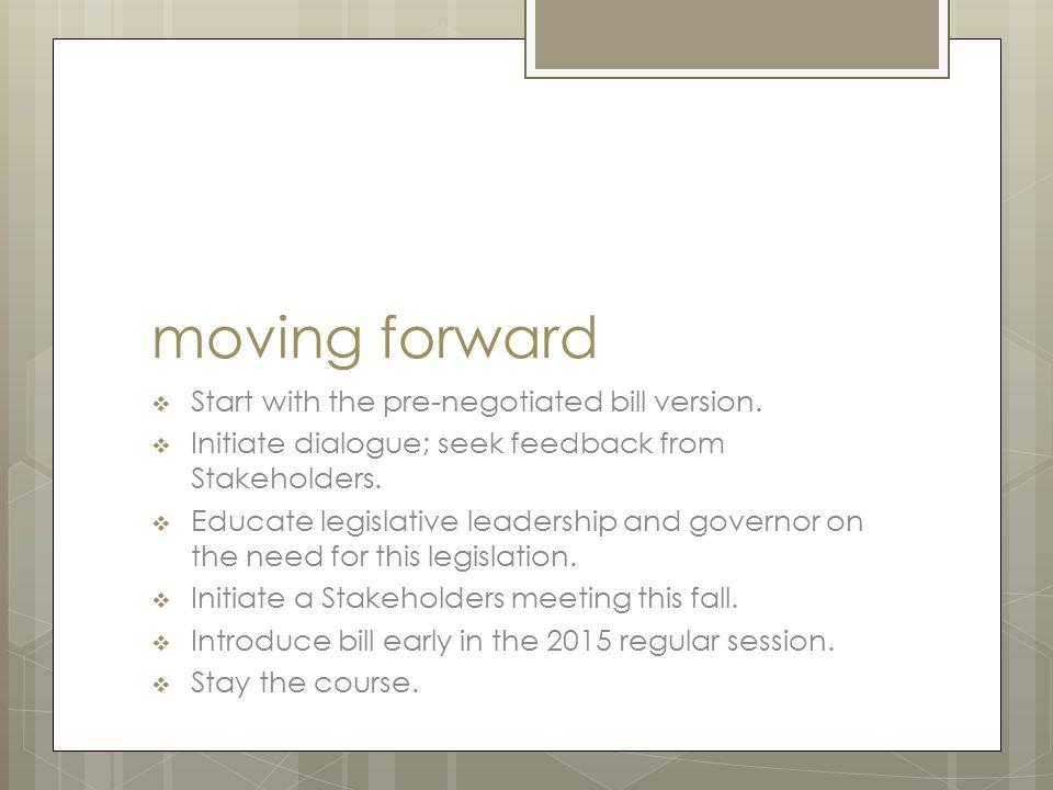 moving forward  Start with the pre-negotiated bill version.  Initiate dialogue; seek feedback from Stakeholders.  Educate legislative leadership an