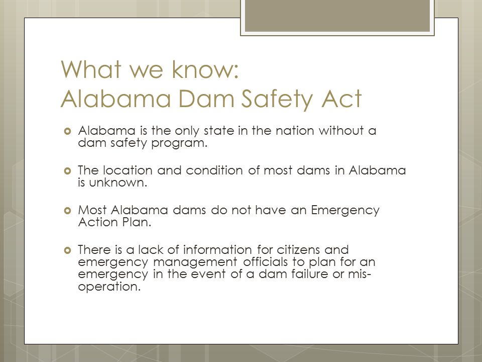 What we know: Alabama Dam Safety Act  Alabama is the only state in the nation without a dam safety program.  The location and condition of most dams