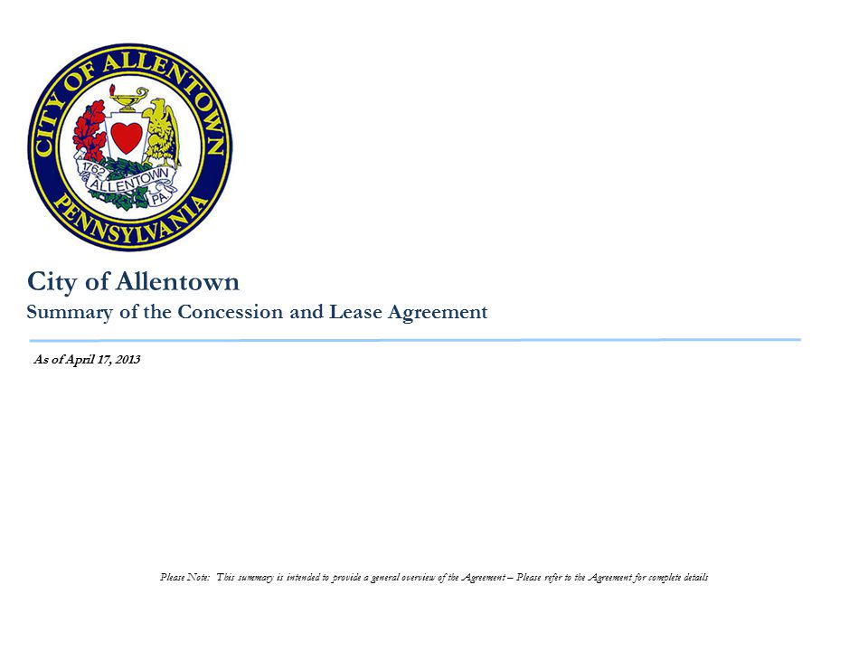 City of Allentown Summary of the Concession and Lease Agreement As of April 17, 2013 Please Note: This summary is intended to provide a general overview of the Agreement – Please refer to the Agreement for complete details
