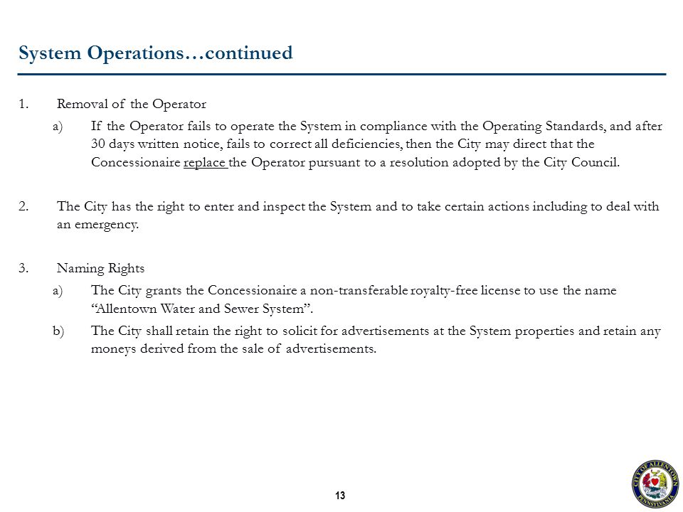 13 System Operations…continued 1.Removal of the Operator a)If the Operator fails to operate the System in compliance with the Operating Standards, and after 30 days written notice, fails to correct all deficiencies, then the City may direct that the Concessionaire replace the Operator pursuant to a resolution adopted by the City Council.