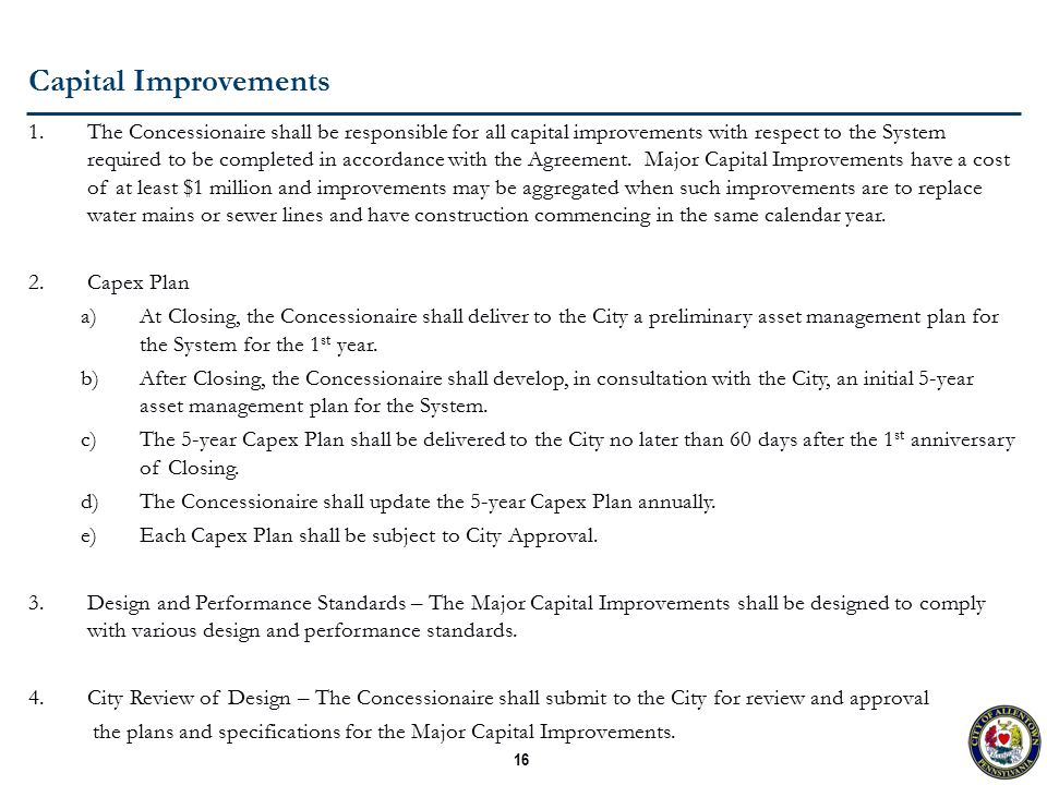 16 Capital Improvements 1.The Concessionaire shall be responsible for all capital improvements with respect to the System required to be completed in accordance with the Agreement.