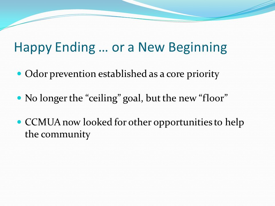 Happy Ending … or a New Beginning Odor prevention established as a core priority No longer the ceiling goal, but the new floor CCMUA now looked for other opportunities to help the community