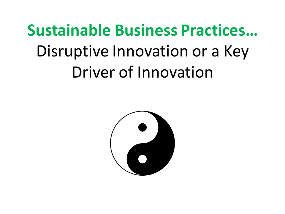 Sustainable Business Practices… Disruptive Innovation or a Key Driver of Innovation