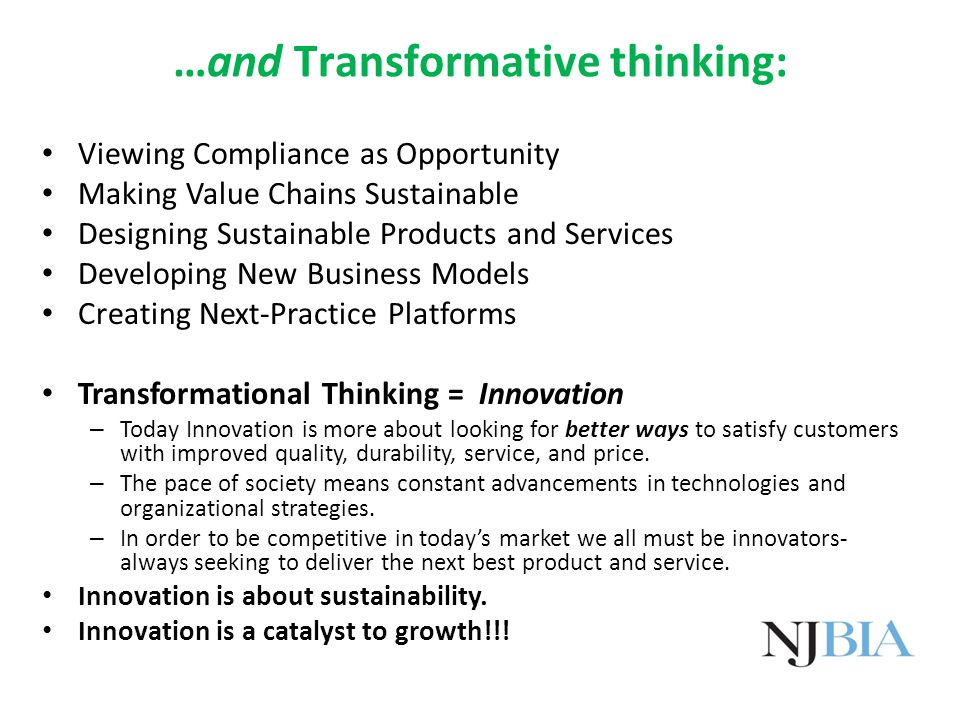 …and Transformative thinking: Viewing Compliance as Opportunity Making Value Chains Sustainable Designing Sustainable Products and Services Developing New Business Models Creating Next-Practice Platforms Transformational Thinking = Innovation – Today Innovation is more about looking for better ways to satisfy customers with improved quality, durability, service, and price.