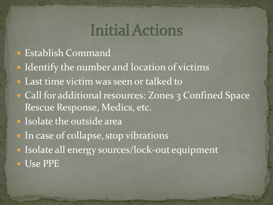 Establish Command Identify the number and location of victims Last time victim was seen or talked to Call for additional resources: Zones 3 Confined Space Rescue Response, Medics, etc.