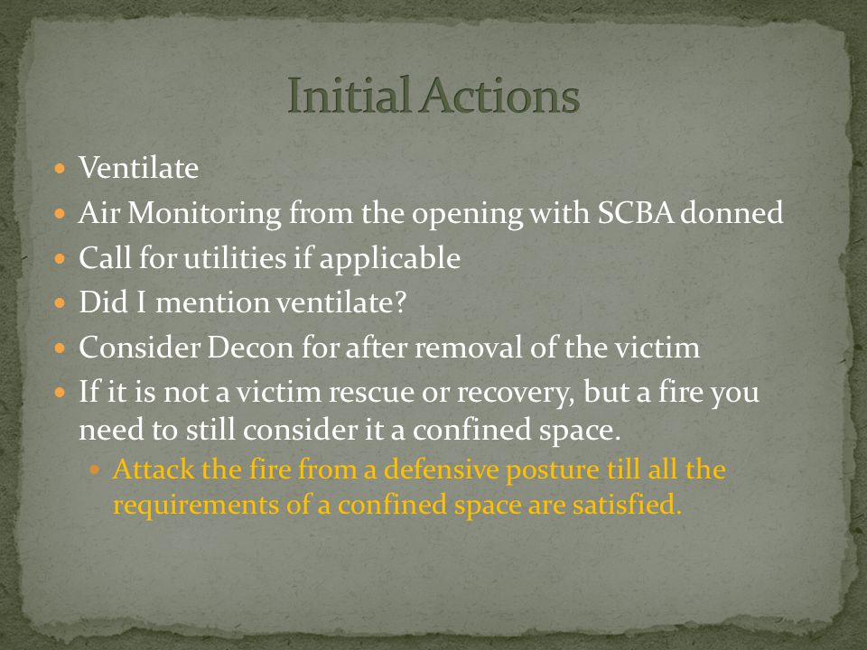 Ventilate Air Monitoring from the opening with SCBA donned Call for utilities if applicable Did I mention ventilate.