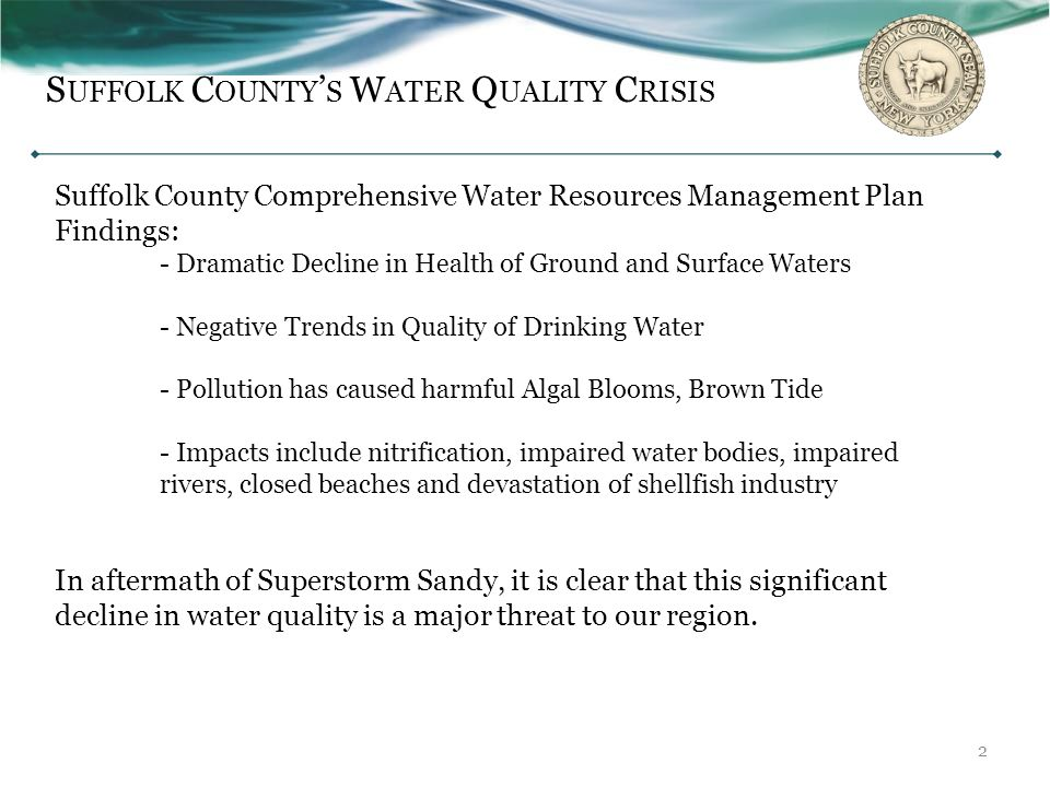 S UFFOLK C OUNTY ' S W ATER Q UALITY C RISIS 2 Suffolk County Comprehensive Water Resources Management Plan Findings: - Dramatic Decline in Health of Ground and Surface Waters - Negative Trends in Quality of Drinking Water - Pollution has caused harmful Algal Blooms, Brown Tide - Impacts include nitrification, impaired water bodies, impaired rivers, closed beaches and devastation of shellfish industry In aftermath of Superstorm Sandy, it is clear that this significant decline in water quality is a major threat to our region.
