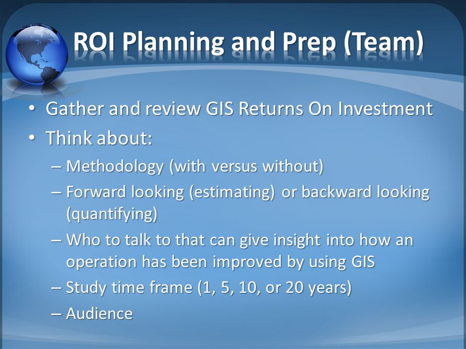 Gather and review GIS Returns On Investment Gather and review GIS Returns On Investment Think about: Think about: – Methodology (with versus without) – Forward looking (estimating) or backward looking (quantifying) – Who to talk to that can give insight into how an operation has been improved by using GIS – Study time frame (1, 5, 10, or 20 years) – Audience