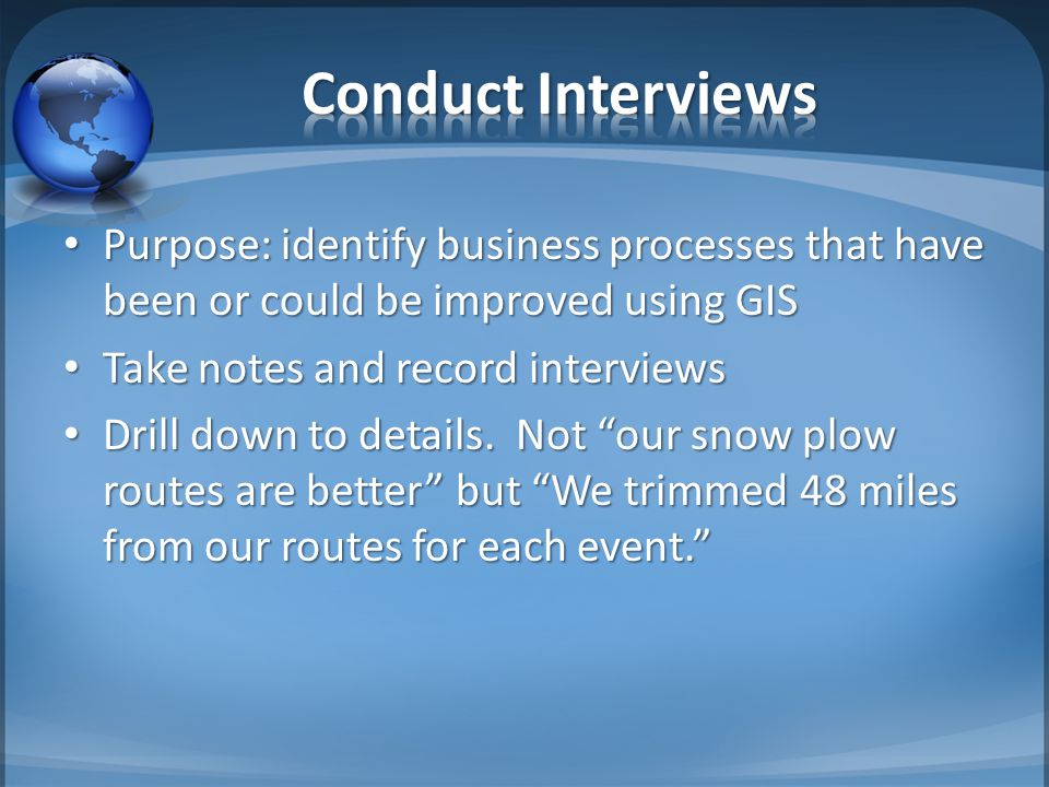 Purpose: identify business processes that have been or could be improved using GIS Purpose: identify business processes that have been or could be improved using GIS Take notes and record interviews Take notes and record interviews Drill down to details.