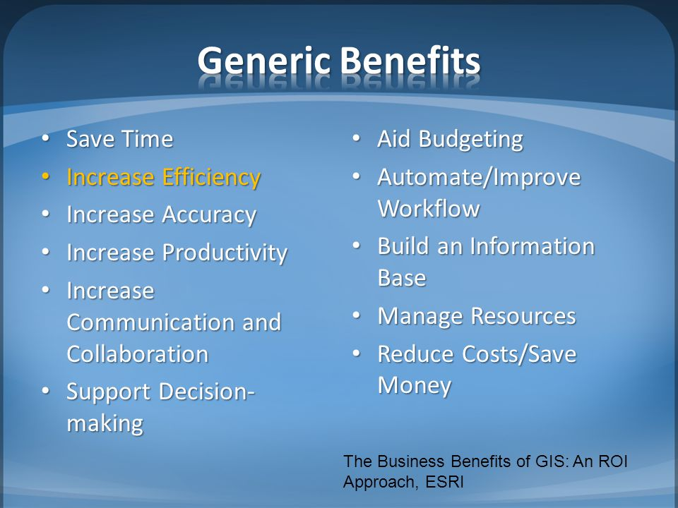 Save Time Save Time Increase Efficiency Increase Efficiency Increase Accuracy Increase Accuracy Increase Productivity Increase Productivity Increase Communication and Collaboration Increase Communication and Collaboration Support Decision- making Support Decision- making Aid Budgeting Aid Budgeting Automate/Improve Workflow Automate/Improve Workflow Build an Information Base Build an Information Base Manage Resources Manage Resources Reduce Costs/Save Money Reduce Costs/Save Money The Business Benefits of GIS: An ROI Approach, ESRI
