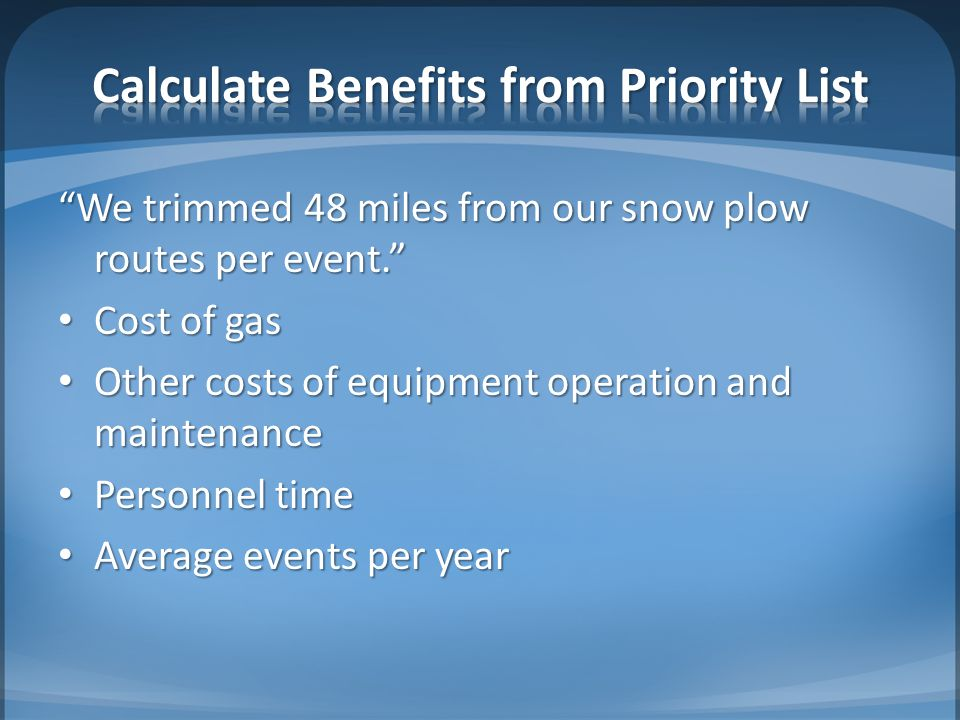 We trimmed 48 miles from our snow plow routes per event. Cost of gas Cost of gas Other costs of equipment operation and maintenance Other costs of equipment operation and maintenance Personnel time Personnel time Average events per year Average events per year