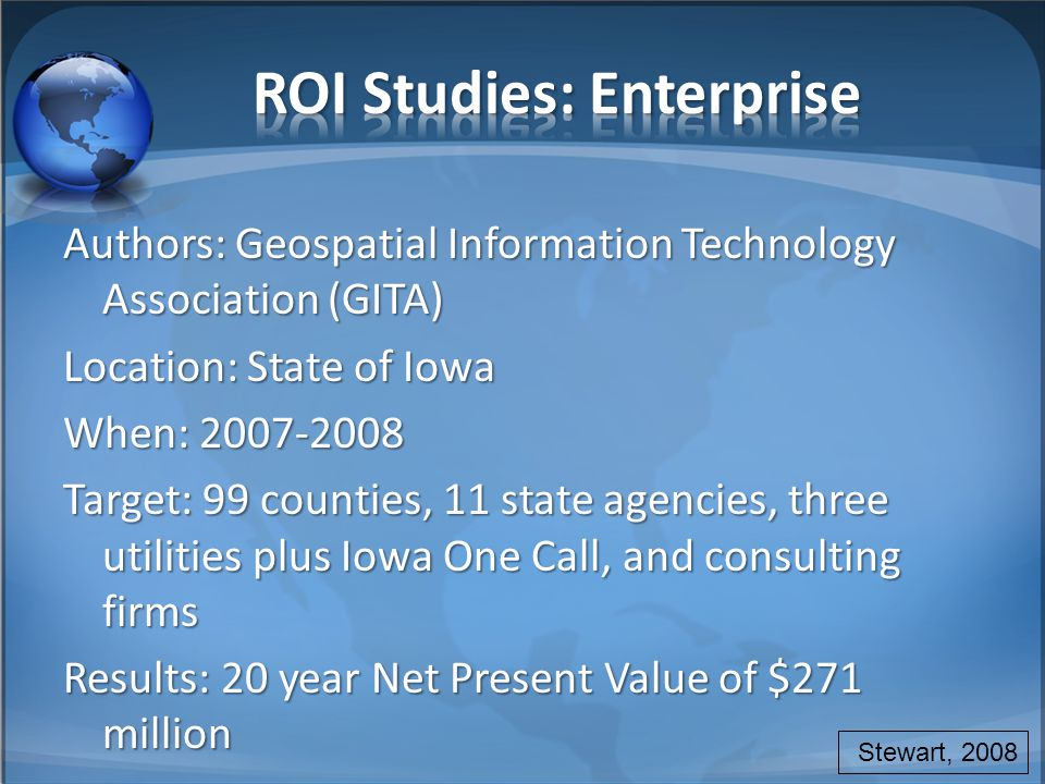 Authors: Geospatial Information Technology Association (GITA) Location: State of Iowa When: 2007-2008 Target: 99 counties, 11 state agencies, three utilities plus Iowa One Call, and consulting firms Results: 20 year Net Present Value of $271 million Stewart, 2008