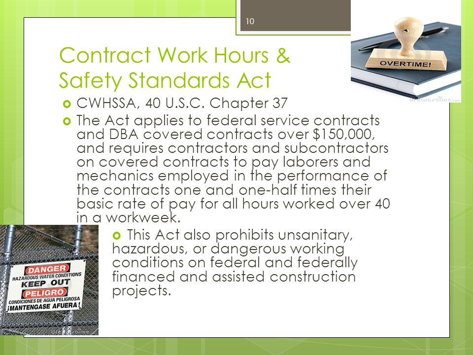 Contract Work Hours & Safety Standards Act  CWHSSA, 40 U.S.C. Chapter 37  The Act applies to federal service contracts and DBA covered contracts ove