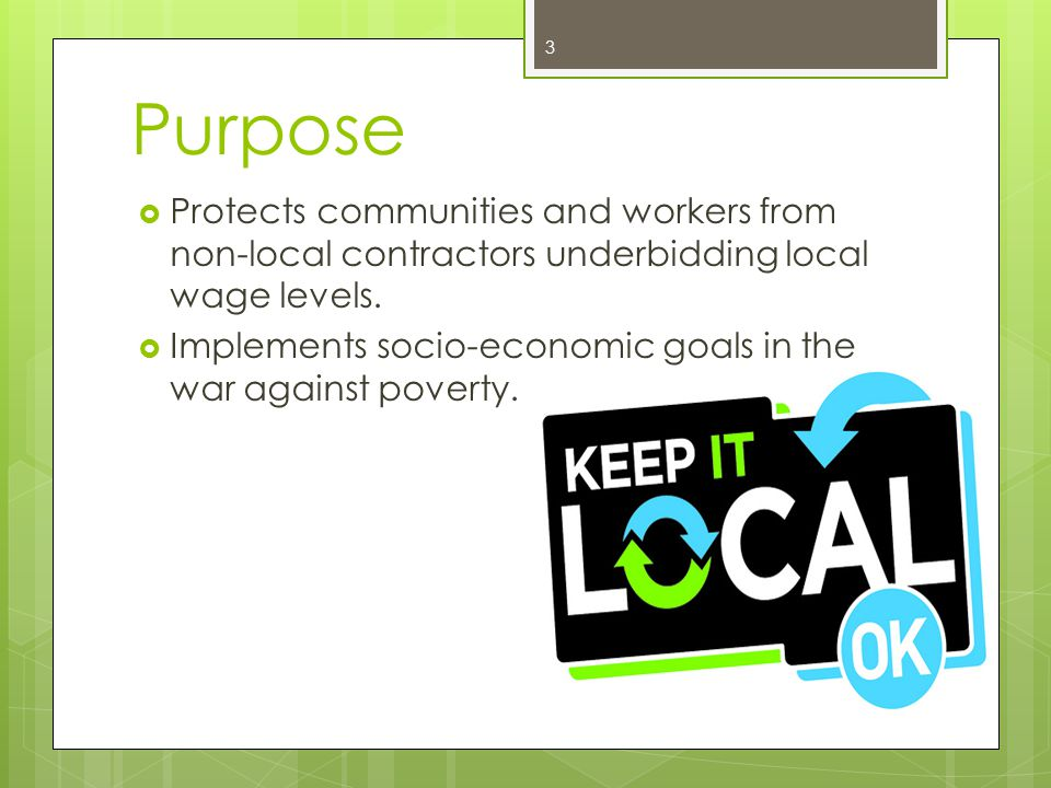 Purpose  Protects communities and workers from non-local contractors underbidding local wage levels.  Implements socio-economic goals in the war aga
