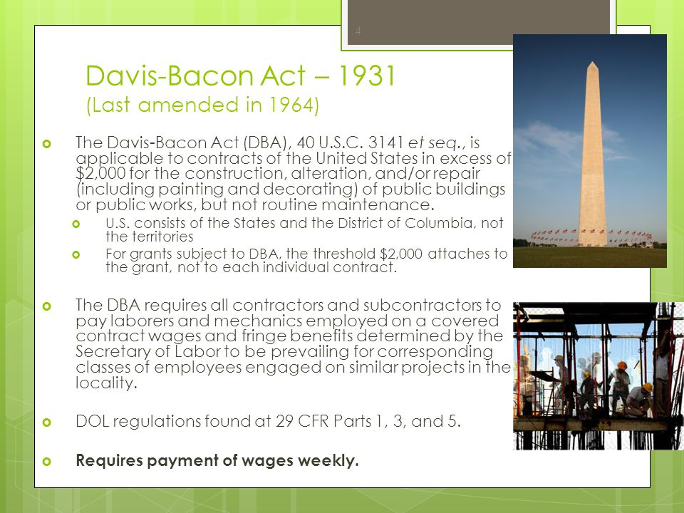 Davis-Bacon Related Acts (DBRA)  Davis-Bacon Act requirements extend to numerous related Acts (such as the Recovery Act) that provide federal assistance by:  Grants  Loans  Loan Guarantee  Insurance *Note: Congress often extends DBRAs to the Territories.