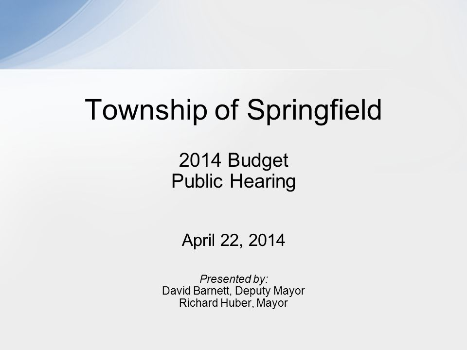 2014 Budget Public Hearing April 22, 2014 Presented by: David Barnett, Deputy Mayor Richard Huber, Mayor Township of Springfield