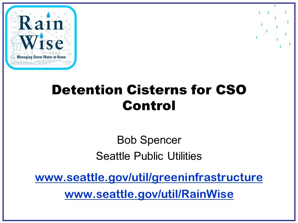 Detention Cisterns for CSO Control Bob Spencer Seattle Public Utilities www.seattle.gov/util/greeninfrastructure www.seattle.gov/util/RainWise