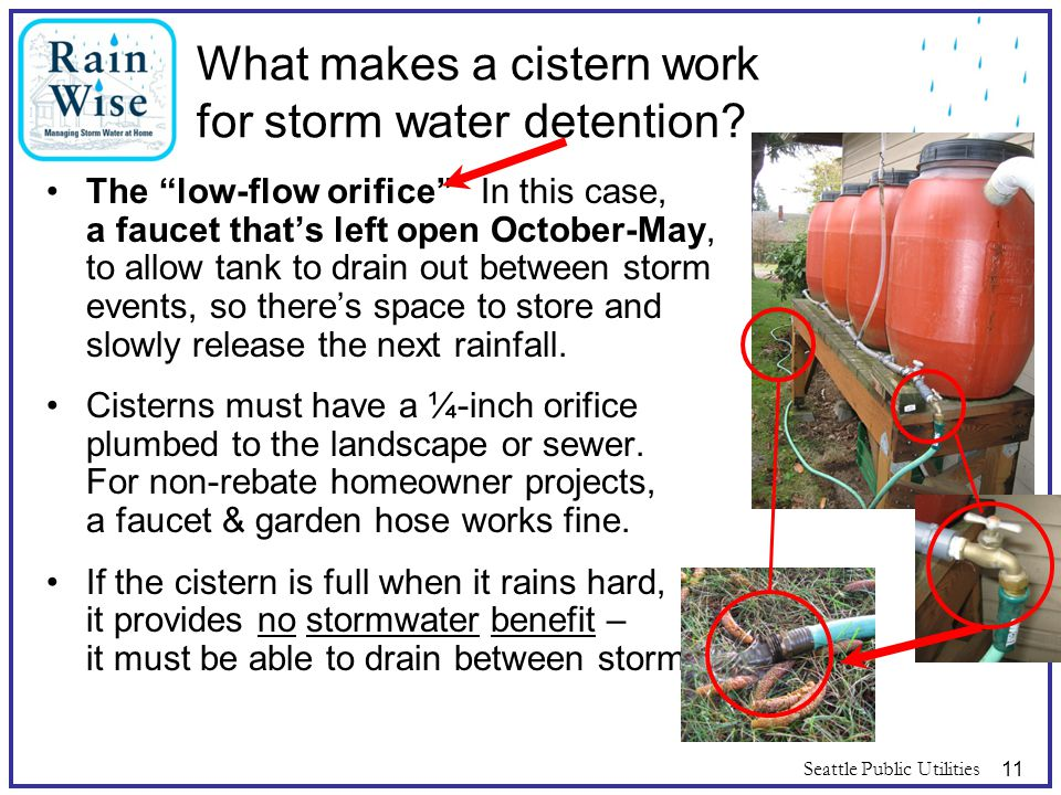"Seattle Public Utilities11 What makes a cistern work for storm water detention? The ""low-flow orifice"" In this case, a faucet that's left open October"