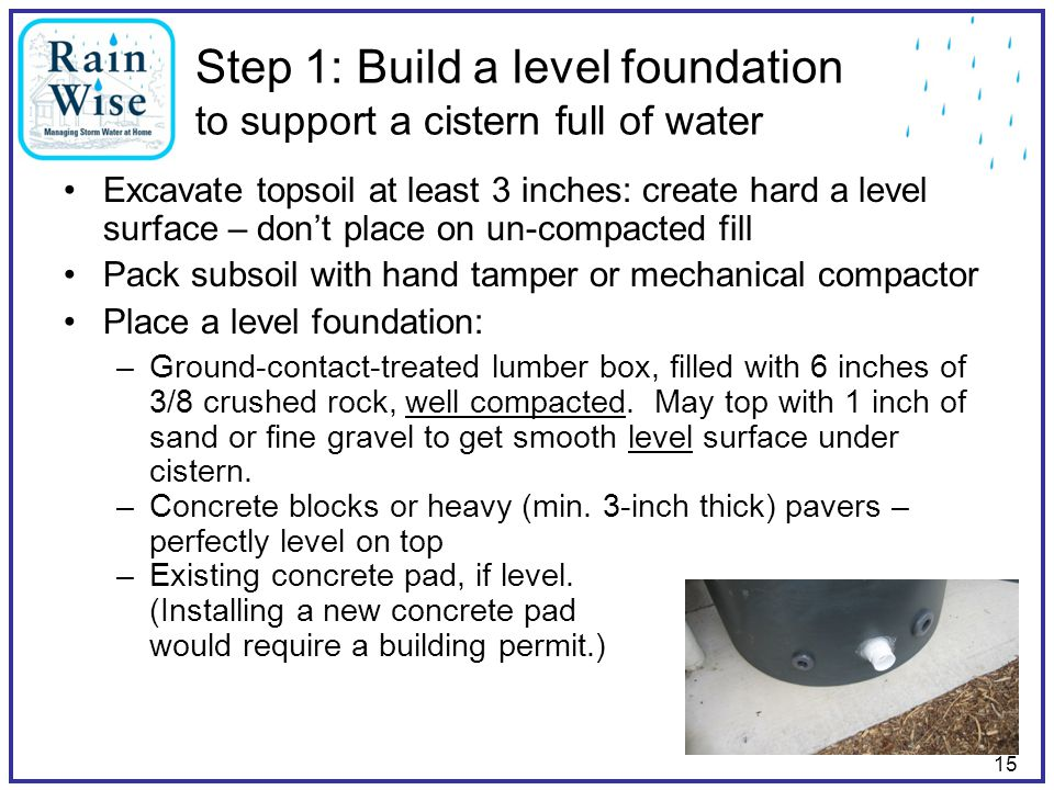 15 Step 1: Build a level foundation to support a cistern full of water Excavate topsoil at least 3 inches: create hard a level surface – don't place o