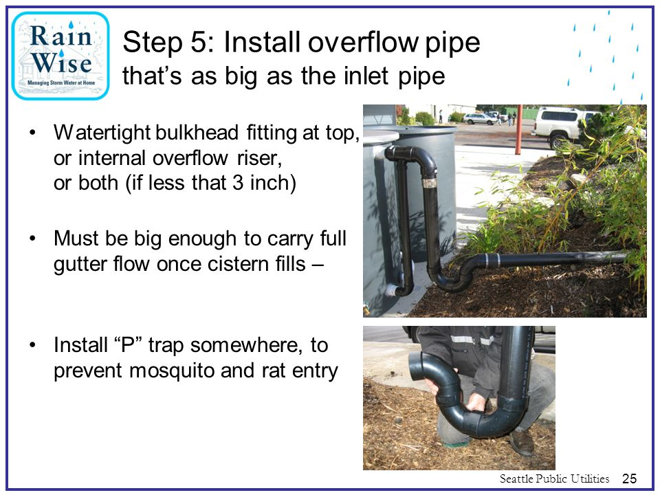 Seattle Public Utilities25 Step 5: Install overflow pipe that's as big as the inlet pipe Watertight bulkhead fitting at top, or internal overflow rise