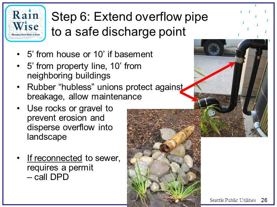 Seattle Public Utilities26 Step 6: Extend overflow pipe to a safe discharge point 5' from house or 10' if basement 5' from property line, 10' from nei