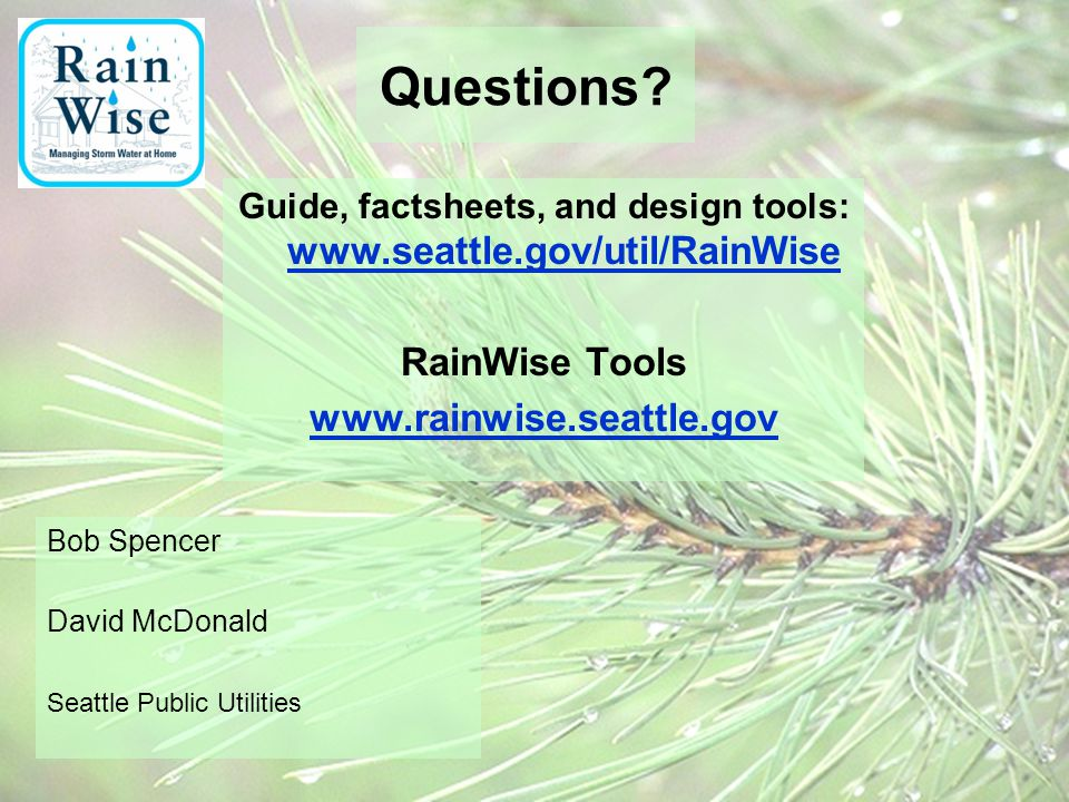 Questions? Guide, factsheets, and design tools: www.seattle.gov/util/RainWise www.seattle.gov/util/RainWise RainWise Tools www.rainwise.seattle.gov Bo