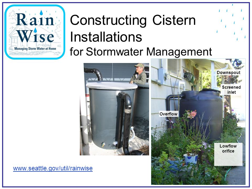 Constructing Cistern Installations for Stormwater Management www.seattle.gov/util/rainwise Downspout Screened inlet Overflow Lowflow orifice