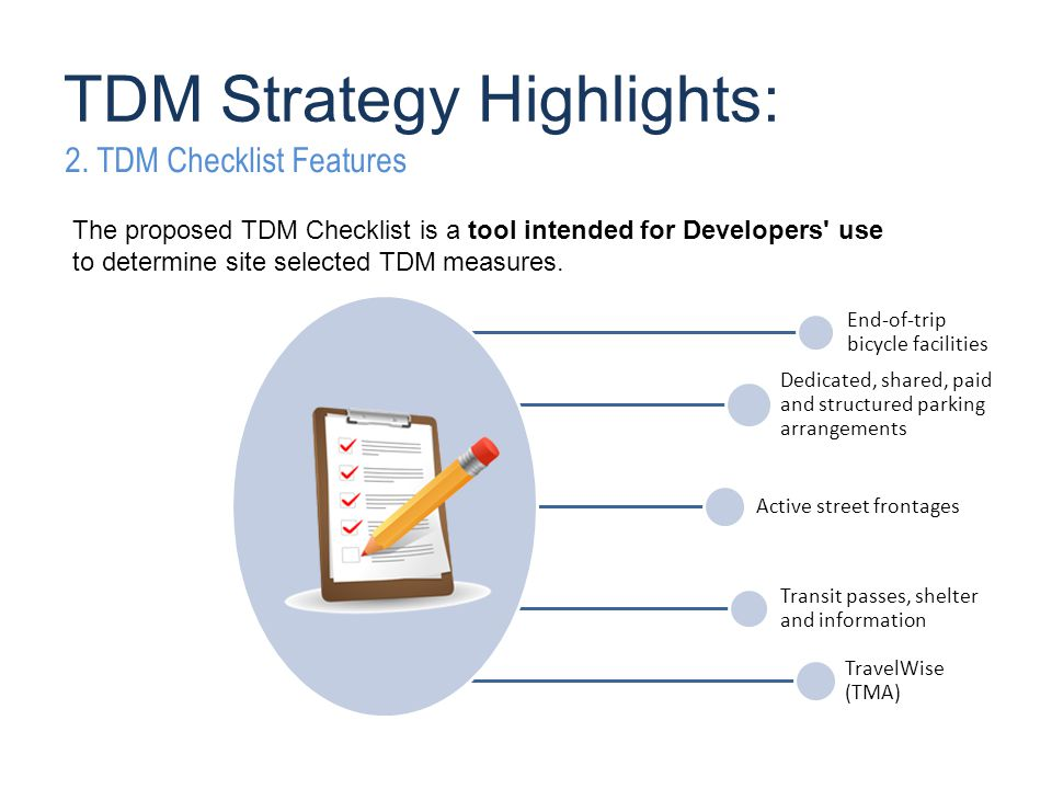 End-of-trip bicycle facilities Dedicated, shared, paid and structured parking arrangements Active street frontages Transit passes, shelter and information TravelWise (TMA) The proposed TDM Checklist is a tool intended for Developers use to determine site selected TDM measures.