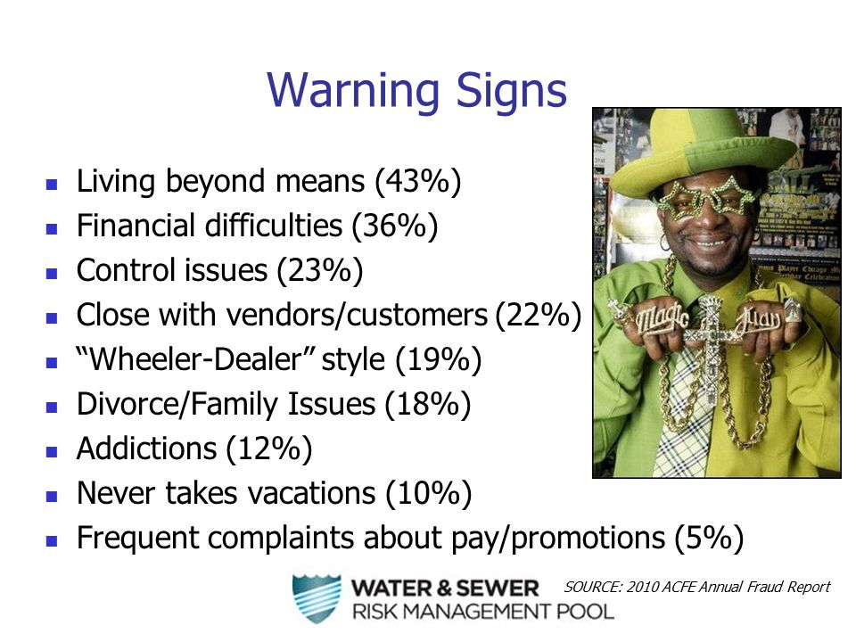 Warning Signs Living beyond means (43%) Financial difficulties (36%) Control issues (23%) Close with vendors/customers (22%) Wheeler-Dealer style (19%) Divorce/Family Issues (18%) Addictions (12%) Never takes vacations (10%) Frequent complaints about pay/promotions (5%) SOURCE: 2010 ACFE Annual Fraud Report